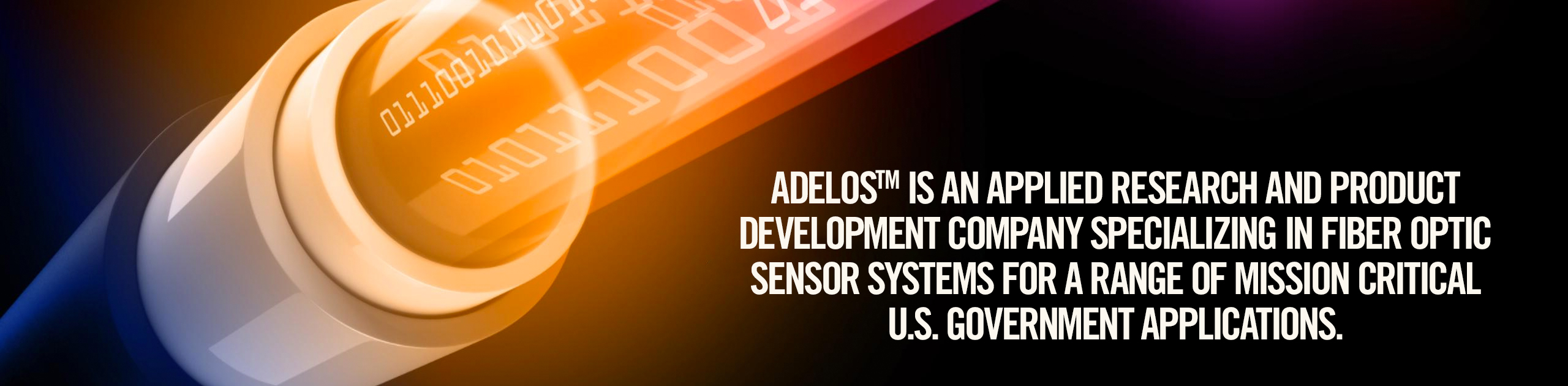 AdelosTM is an applied Research and Product development company specializing in fiber optic sensor systems for a range of mission critical U.S. Government Applications.